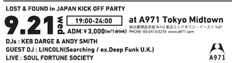 LOST & FOUND in JAPAN KICK OFF PARTY 2011.09.21 wed @ A971 Tokyo Midtown DJs : KEB DARGE & ANDY SMITH(from LOST & FOUND / U.K.) GUEST DJ : LINCOLN(Searching / ex.Deep Funk U.K.)  LIVE : SOUL FORTUNE SOCIETY